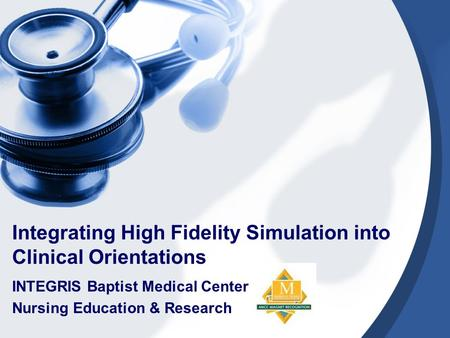 Integrating High Fidelity Simulation into Clinical Orientations INTEGRIS Baptist Medical Center Nursing Education & Research.
