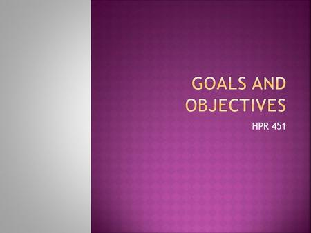 HPR 451.  Goals are broad, objectives are (more) specific  Objectives are a means of measuring whether or not goals are met  Goals may be (or sound)