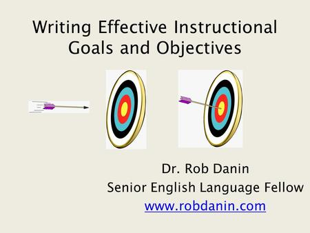Writing Effective Instructional Goals and Objectives Dr. Rob Danin Senior English Language Fellow www.robdanin.com.
