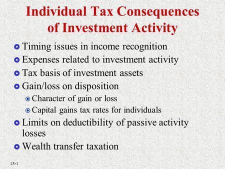 15-1 Individual Tax Consequences of Investment Activity  Timing issues in income recognition  Expenses related to investment activity  Tax basis of.