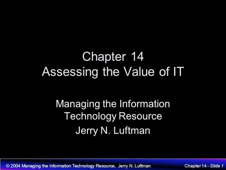 © 2004 Managing the Information Technology Resource, Jerry N. LuftmanChapter 14 - Slide 1 Chapter 14 Assessing the Value of IT Managing the Information.