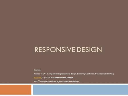 RESPONSIVE DESIGN Sources: Kadlec, T. (2012). Implementing responsive design. Berkeley, California: New Riders Publishing. MarcotteMarcotte, E. (2010).