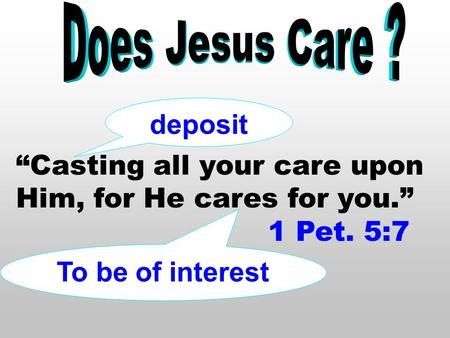 """Casting all your care upon Him, for He cares for you."" 1 Pet. 5:7 deposit To be of interest."