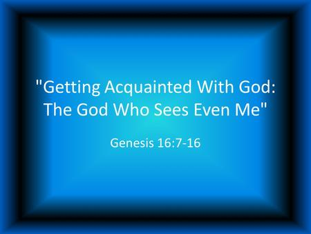 Getting Acquainted With God: The God Who Sees Even Me Genesis 16:7-16.