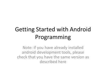 Getting Started with Android Programming Note: if you have already installed android development tools, please check that you have the same version as.