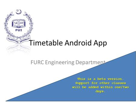 Timetable Android App FURC Engineering Department This is a beta version. Support for other classes will be added within one/two days.