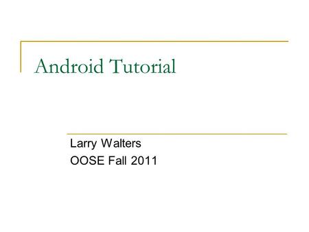 Android Tutorial Larry Walters OOSE Fall 2011. References This tutorial is a brief overview of some major concepts…Android is much richer and more complex.