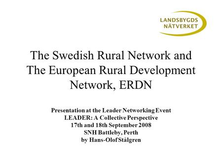 The Swedish Rural Network and The European Rural Development Network, ERDN Presentation at the Leader Networking Event LEADER: A Collective Perspective.