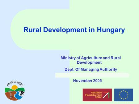 Rural Development in Hungary November 2005 Ministry of Agriculture and Rural Development Dept. Of Managing Authority.