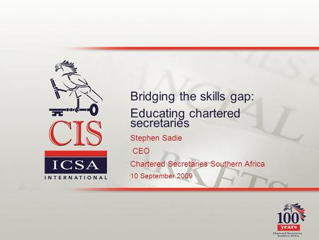 Bridging the skills gap: Educating chartered secretaries Stephen Sadie CEO Chartered Secretaries Southern Africa 10 September 2009.
