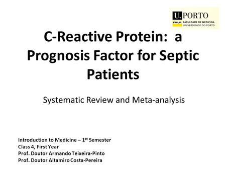 C-Reactive Protein: a Prognosis Factor for Septic Patients Systematic Review and Meta-analysis Introduction to Medicine – 1 st Semester Class 4, First.