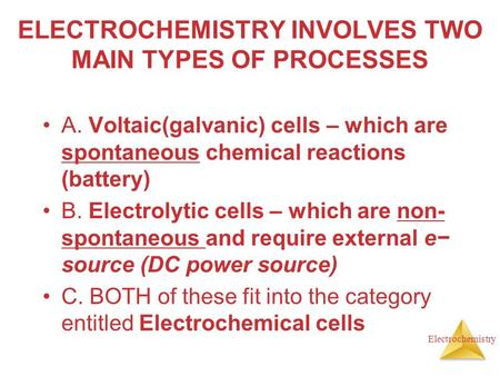 Electrochemistry ELECTROCHEMISTRY INVOLVES TWO MAIN TYPES OF PROCESSES A. Voltaic(galvanic) cells – which are spontaneous chemical reactions (battery)