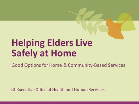 Helping Elders Live Safely at Home Good Options for Home & Community-Based Services RI Executive Office of Health and Human Services.