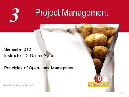 1 - 1 3 3 Project Management Semester 312 Instructor: Dr Nailah Ayub Principles of Operations Management PowerPoint slides by Jeff Heyl.