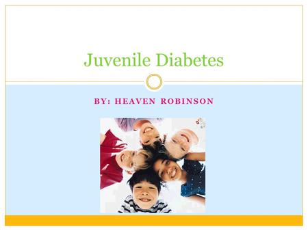 BY: HEAVEN ROBINSON Juvenile Diabetes EVERY YEAR, IN THE UNITED STATES ABOUT 13,000 CHILDREN ARE DIAGNOSED WITH TYPE 1 DIABETES. IF FAMILIES CAN HELP.