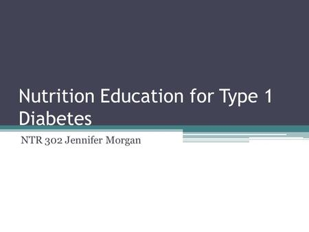 Nutrition Education for Type 1 Diabetes NTR 302 Jennifer Morgan.