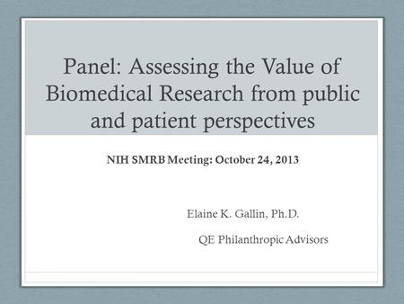 Panel: Assessing the Value of Biomedical Research from public and patient perspectives NIH SMRB Meeting: October 24, 2013 Elaine K. Gallin, Ph.D. QE Philanthropic.