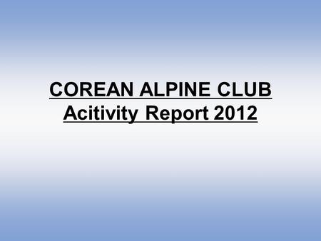 COREAN ALPINE CLUB Acitivity Report 2012. Corean Alpine Club has continued Youth Corean Alpine Club since 2011 for vitalizing activities of youths aged.