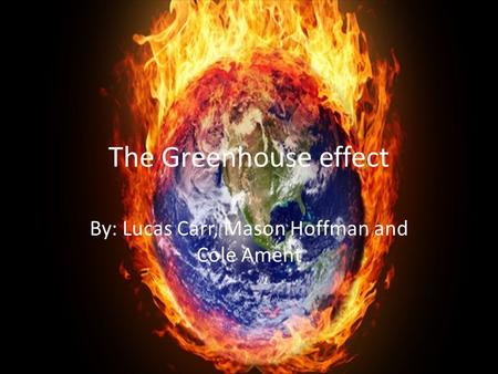 The Greenhouse effect By: Lucas Carr, Mason Hoffman and Cole Ament.