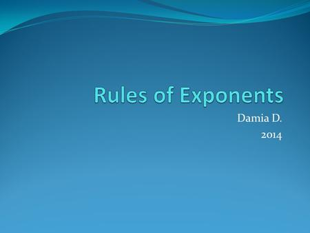 Damia D. 2014. Bases and Exponents An exponent tells you how many times the base is multiplied by itself. x 4 = x ·x ·x ·x In this case, the larger number,