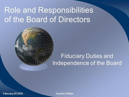February 26 2004Sophie L'Hélias Role and Responsibilities of the Board of Directors Fiduciary Duties and Independence of the Board.