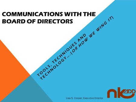 COMMUNICATIONS WITH THE BOARD OF DIRECTORS TOOLS, TECHNIQUES AND TECHNOLOGY….(OR HOW WE WING IT) Lisa S. Cooper, Executive Director.
