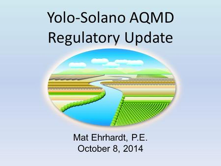 Yolo-Solano AQMD Regulatory Update Mat Ehrhardt, P.E. October 8, 2014.