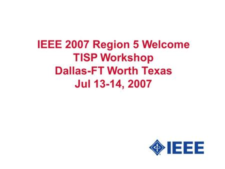IEEE 2007 Region 5 Welcome TISP Workshop Dallas-FT Worth Texas Jul 13-14, 2007.