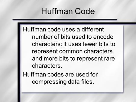 Huffman code uses a different number of bits used to encode characters: it uses fewer bits to represent common characters and more bits to represent rare.