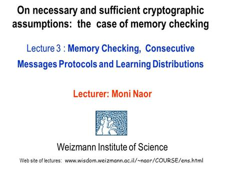 On necessary and sufficient cryptographic assumptions: the case of memory checking Lecture 3 : Memory Checking, Consecutive Messages Protocols and Learning.