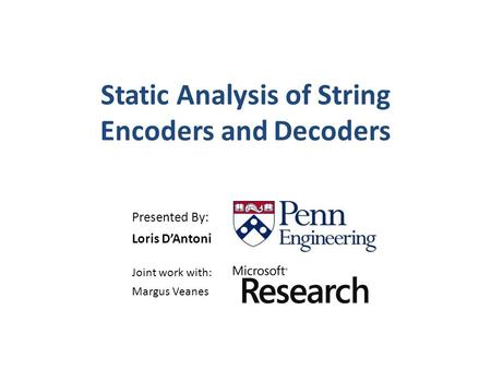 Static Analysis of String Encoders and Decoders Presented By: Loris D'Antoni Joint work with: Margus Veanes.