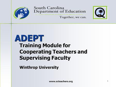 Www.scteachers.org 1 ADEPT Training Module for Cooperating Teachers and Supervising Faculty Winthrop University.