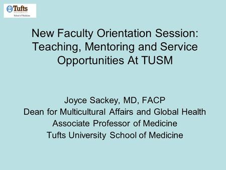 New Faculty Orientation Session: Teaching, Mentoring and Service Opportunities At TUSM Joyce Sackey, MD, FACP Dean for Multicultural Affairs and Global.
