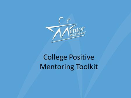 "College Positive Mentoring Toolkit. Definition of College The term ""college"" refers to: – Colleges and Universities (4 years) – Community and Junior Colleges."