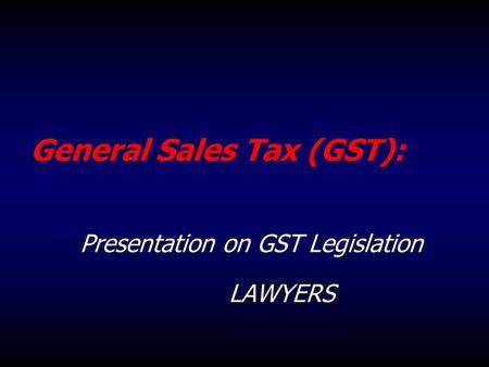 General Sales Tax (GST): Presentation on GST Legislation LAWYERS.