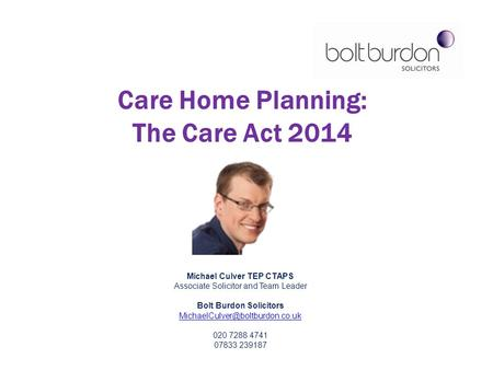 Michael Culver TEP CTAPS Associate Solicitor and Team Leader Bolt Burdon Solicitors 020 7288 4741 07833 239187 Care Home.