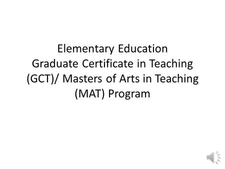 Elementary Education Graduate Certificate in Teaching (GCT)/ Masters of Arts in Teaching (MAT) Program.
