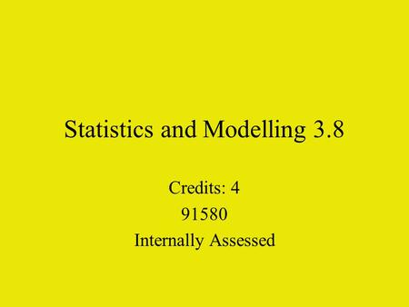 Statistics and Modelling 3.8 Credits: 4 91580 Internally Assessed.