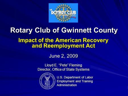 "Rotary Club of Gwinnett County Impact of the American Recovery and Reemployment Act June 2, 2009 Lloyd E. ""Pete"" Fleming Director, Office of State Systems."