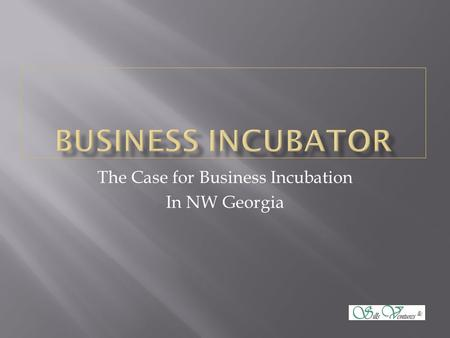 The Case for Business Incubation In NW Georgia.  Employment  16,240 jobs lost from 2008-2012  Population  14,282 new residents added in the same period.