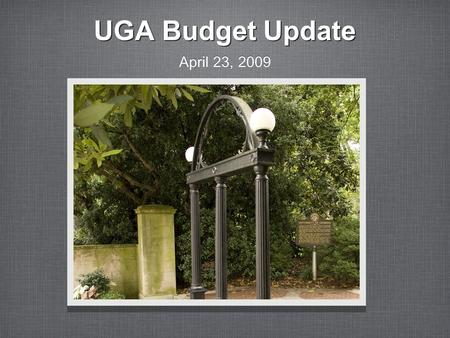 UGA Budget Update April 23, 2009. University of Georgia Budget is affected by the following: National Economy Georgia Economy and State Budget Georgia.