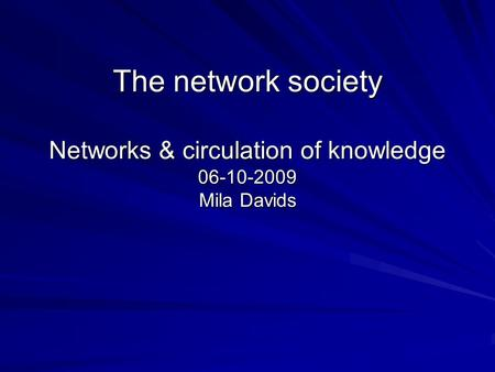 The network society Networks & circulation of knowledge 06-10-2009 Mila Davids.