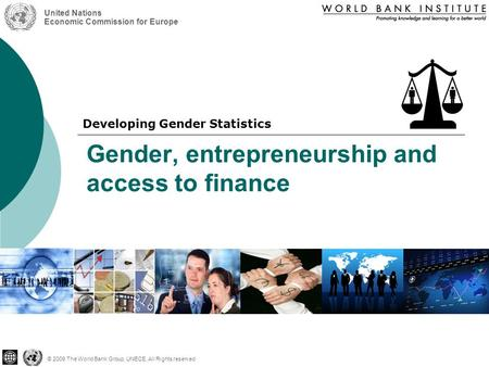 Gender, entrepreneurship and access to finance © 2009 The World Bank Group, UNECE, All Rights reserved United Nations Economic Commission for Europe Developing.