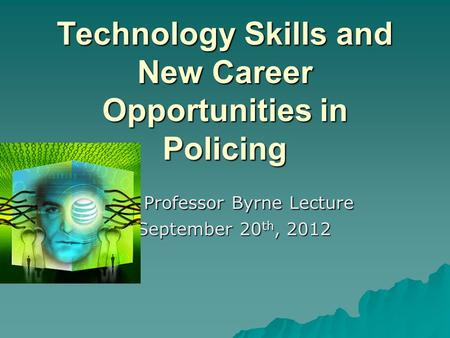 Technology Skills and New Career Opportunities in Policing Professor Byrne Lecture Professor Byrne Lecture September 20 th, 2012 September 20 th, 2012.