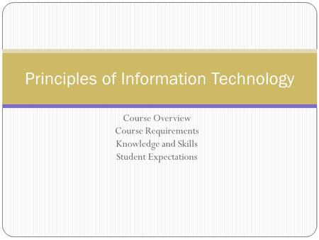 Course Overview Course Requirements Knowledge and Skills Student Expectations Principles of Information Technology.