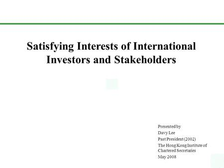 Satisfying Interests of International Investors and Stakeholders Presented by Davy Lee Past President (2002) The Hong Kong Institute of Chartered Secretaries.