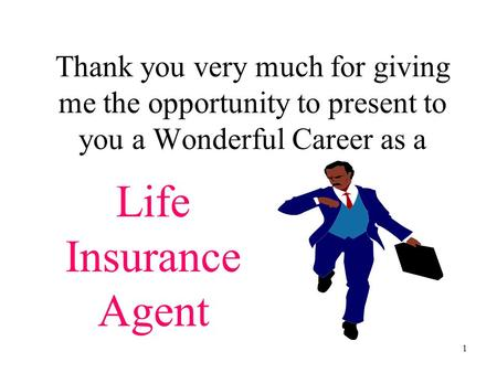 1 Thank you very much for giving me the opportunity to present to you a Wonderful Career as a Life Insurance Agent.