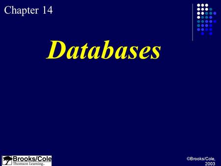 ©Brooks/Cole, 2003 Chapter 14 Databases. ©Brooks/Cole, 2003 Understand a DBMS and define its components. Understand the architecture of a DBMS and its.