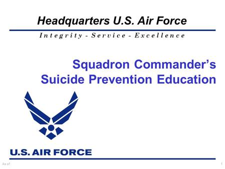 I n t e g r i t y - S e r v i c e - E x c e l l e n c e Headquarters U.S. Air Force As of:1 Squadron Commander's Suicide Prevention Education.