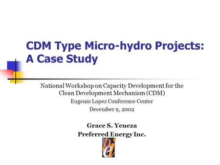 CDM Type Micro-hydro Projects: A Case Study National Workshop on Capacity Development for the Clean Development Mechanism (CDM) Eugenio Lopez Conference.